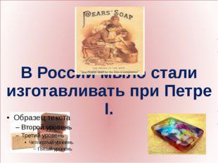 В России мыло стали изготавливать при Петре I.