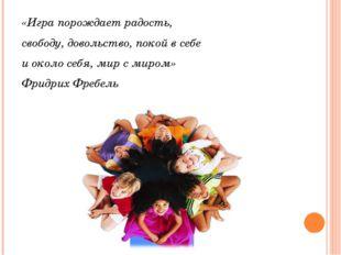 «Игра порождает радость, свободу, довольство, покой в себе и около себя, мир