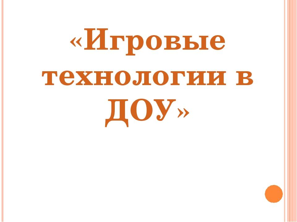 «Игровые технологии в ДОУ»
