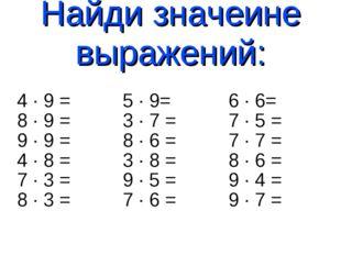 Найди значеине выражений: 4 · 9 = 5 · 9= 6 · 6= 8 · 9 = 3 · 7 = 7 · 5 = 9 · 9