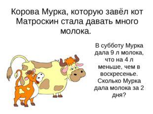 Корова Мурка, которую завёл кот Матроскин стала давать много молока. В суббот