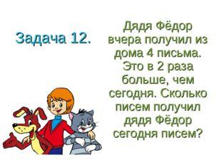Задача 12. Дядя Фёдор вчера получил из дома 4 письма. Это в 2 раза больше, че