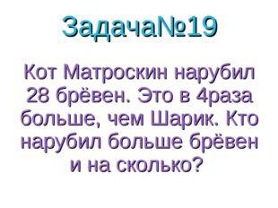 Задача№19 Кот Матроскин нарубил 28 брёвен. Это в 4раза больше, чем Шарик. Кто