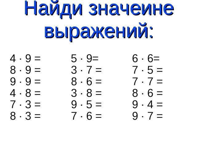 Найди значеине выражений: 4 · 9 = 5 · 9= 6 · 6= 8 · 9 = 3 · 7 = 7 · 5 = 9 · 9...