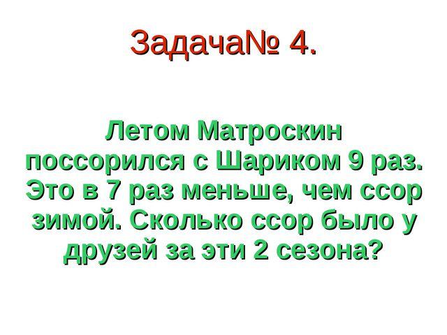Задача№ 4. Летом Матроскин поссорился с Шариком 9 раз. Это в 7 раз меньше, че...