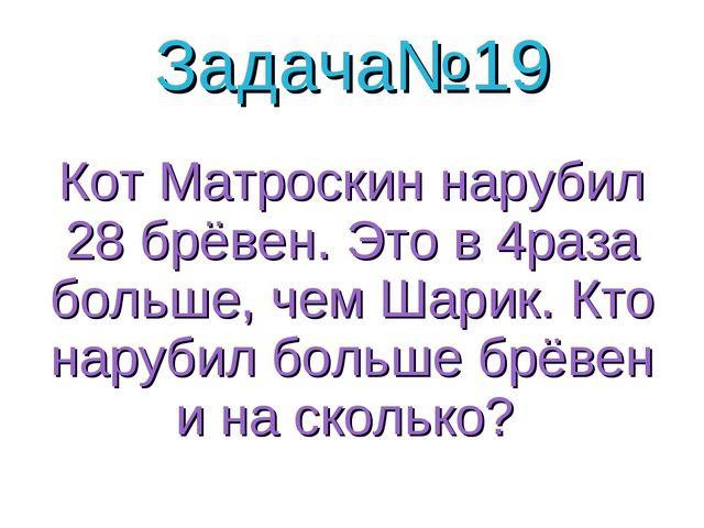 Задача№19 Кот Матроскин нарубил 28 брёвен. Это в 4раза больше, чем Шарик. Кто...