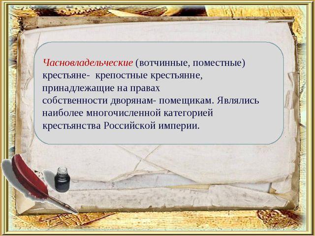 Часновладельческие (вотчинные, поместные) крестьяне- крепостные крестьянне,...