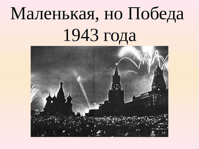 Маленькая, но Победа 1943 года