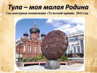 Скульптурная композиция «Тульский пряник 2015 год