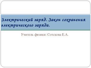 Учитель физики: Сотскова Е.А. Электрический заряд. Закон сохранения электриче