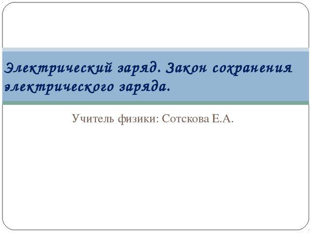 Учитель физики: Сотскова Е.А. Электрический заряд. Закон сохранения электриче...