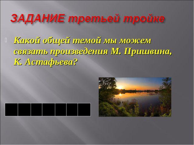 Какой общей темой мы можем связать произведения М. Пришвина, К. Астафьева? п...