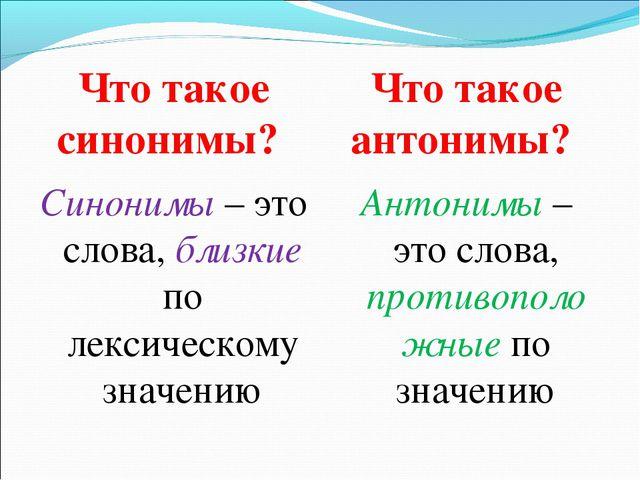 Что такое синонимы? Что такое антонимы? Синонимы – это слова, близкие по лекс...