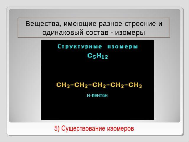 5) Существование изомеров Вещества, имеющие разное строение и одинаковый сос...