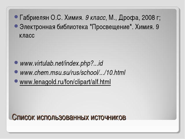 Список использованных источников Габриелян О.С. Химия. 9 класс, М., Дрофа, 20...