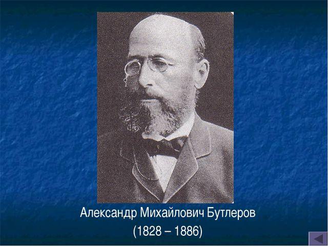 Александр Михайлович Бутлеров (1828 – 1886)