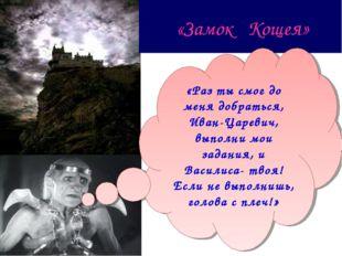 «Замок Кощея» «Раз ты смог до меня добраться, Иван-Царевич, выполни мои зада
