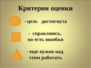 Критерии оценки - цель достигнута - справляюсь, но есть ошибки - еще нужно на