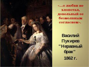 """Василий Пукирев """"Неравный брак"""" 1862 г. «…о любви не хлопотал, довольный ее"""
