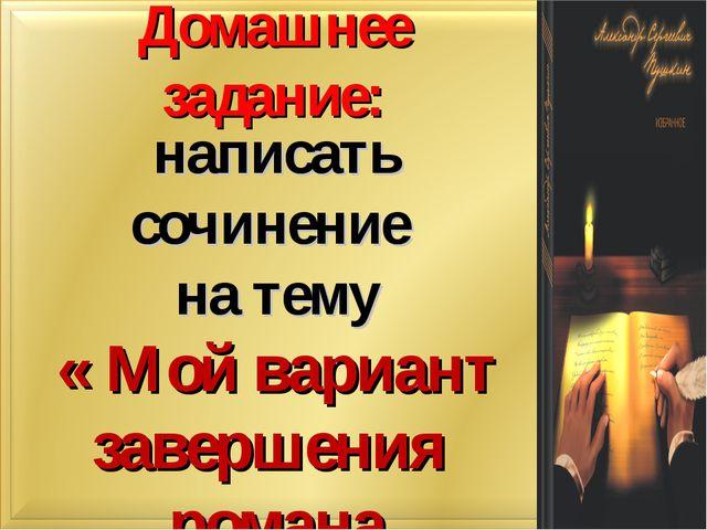 Домашнее задание: написать сочинение на тему « Мой вариант завершения романа...