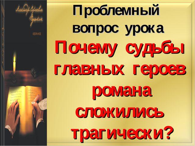 Проблемный вопрос урока Почему судьбы главных героев романа сложились трагиче...