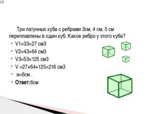 Три латунных куба с ребрами 3см, 4 см, 5 см переплавлены в один куб. Какое р