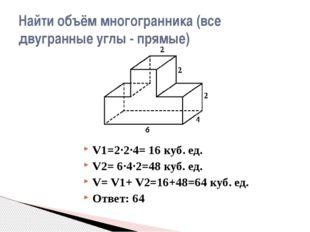 V1=2·2·4= 16 куб. ед. V2= 6·4·2=48 куб. ед. V= V1+ V2=16+48=64 куб. ед. Ответ