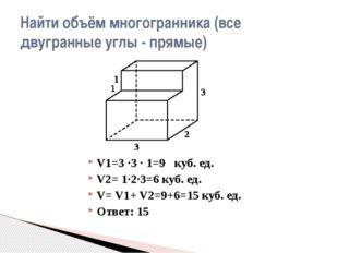 V1=3 ·3 · 1=9 куб. ед. V2= 1·2·3=6 куб. ед. V= V1+ V2=9+6=15 куб. ед. Ответ: