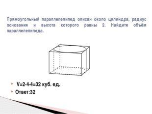 V=2·4·4=32 куб. ед. Ответ:32 Прямоугольный параллелепипед описан около цилин