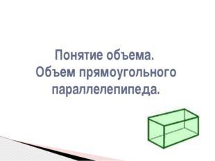 Понятие объема. Объем прямоугольного параллелепипеда.