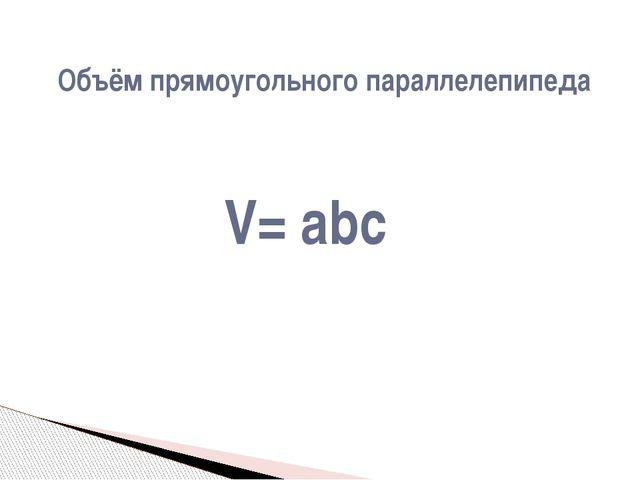 V= abc Объём прямоугольного параллелепипеда