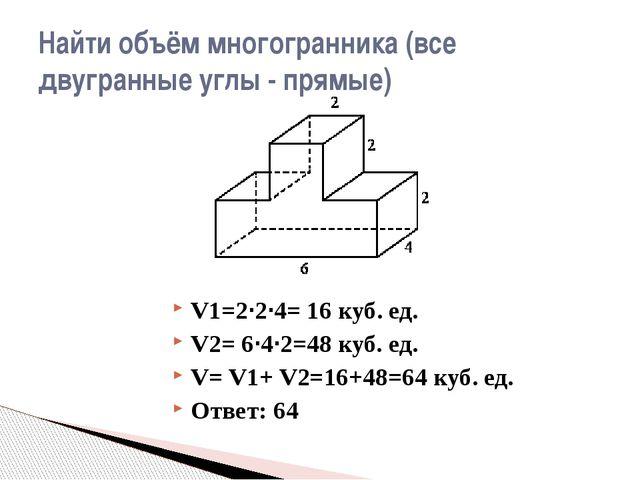 V1=2·2·4= 16 куб. ед. V2= 6·4·2=48 куб. ед. V= V1+ V2=16+48=64 куб. ед. Ответ...