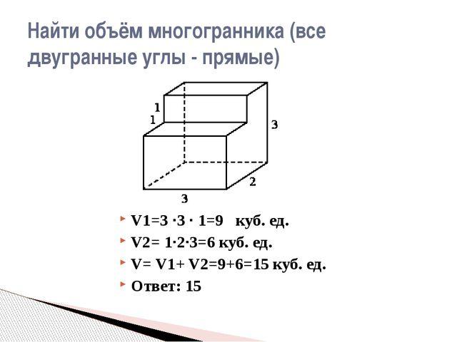 V1=3 ·3 · 1=9 куб. ед. V2= 1·2·3=6 куб. ед. V= V1+ V2=9+6=15 куб. ед. Ответ:...