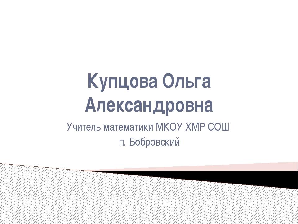 Купцова Ольга Александровна Учитель математики МКОУ ХМР СОШ п. Бобровский