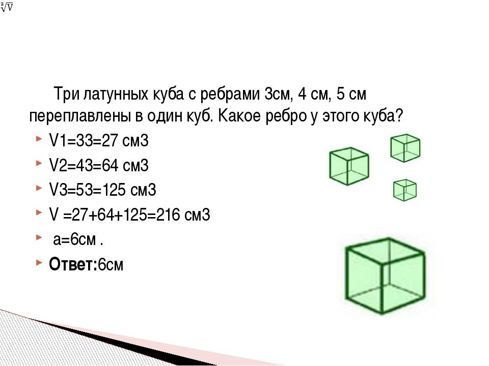 Три латунных куба с ребрами 3см, 4 см, 5 см переплавлены в один куб. Какое р...