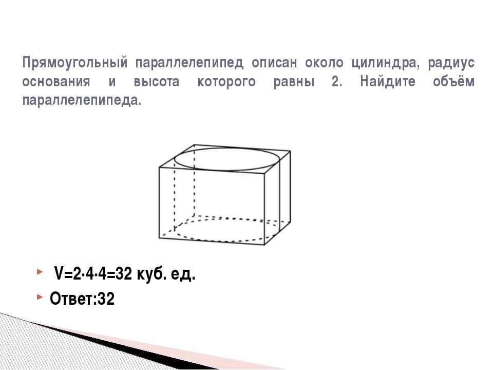 V=2·4·4=32 куб. ед. Ответ:32 Прямоугольный параллелепипед описан около цилин...
