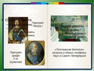 Мозаика Портрет Петра I Портрет графа П.И. Шувалова «Полтавская баталия» моз