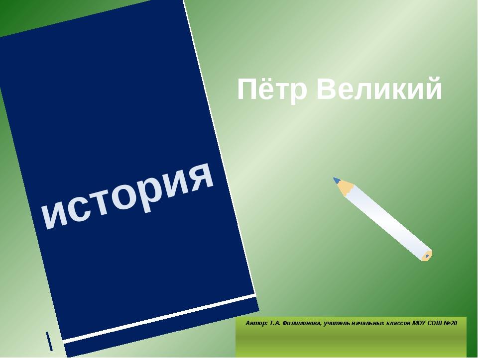 Пётр Великий Автор: Т.А. Филимонова, учитель начальных классов МОУ СОШ №20 ис...