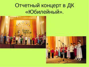 Отчетный концерт в ДК «Юбилейный».