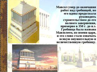 Мавсол умер до окончания работ над гробницей, но его вдова продолжала руковод