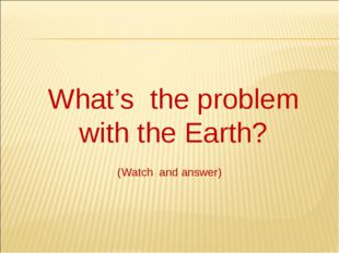 What's the problem with the Earth? (Watch and answer)