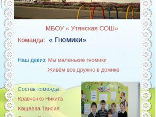 МБОУ «Утянская СОШ» МБОУ « Утянская СОШ» Команда: « Гномики» Наш девиз: Мы м
