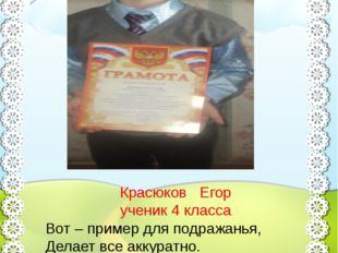Красюков Егор ученик 4 класса Вот – пример для подражанья, Делает все аккурат