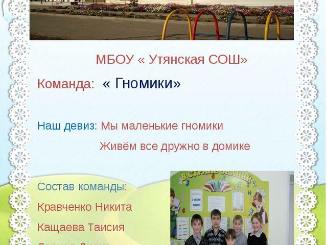 МБОУ «Утянская СОШ» МБОУ « Утянская СОШ» Команда: « Гномики» Наш девиз: Мы м...