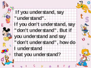 "If you understand, say ""understand"". If you don't understand, say ""don't und"