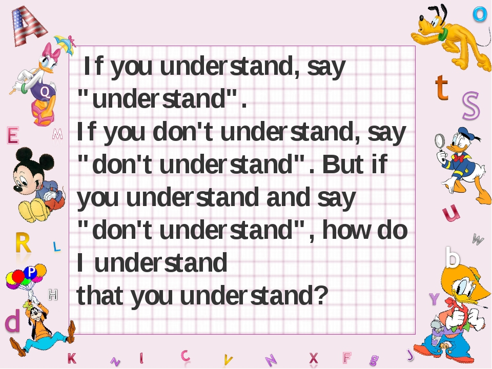 "If you understand, say ""understand"". If you don't understand, say ""don't und..."