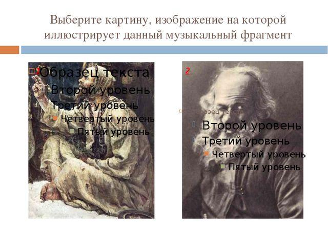 Выберите картину, изображение на которой иллюстрирует данный музыкальный фраг...