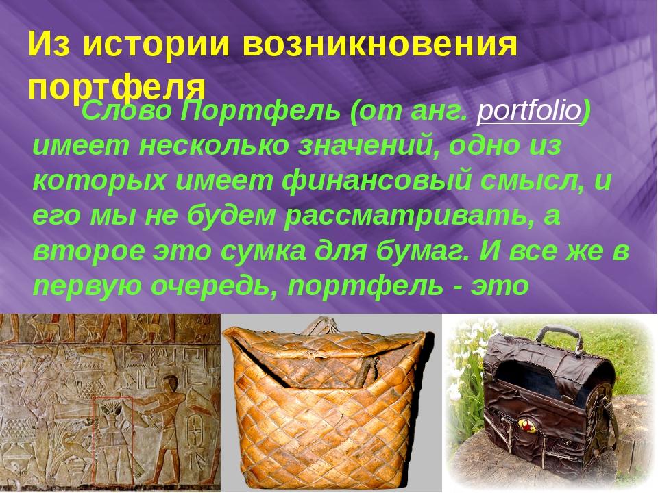 Из истории возникновения портфеля Слово Портфель (от анг. portfolio) имеет н...