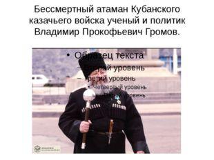 Бессмертный атаман Кубанского казачьего войска ученый и политик Владимир Прок