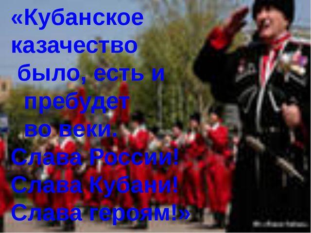 «Кубанское казачество было, есть и пребудет во веки. Слава России! Слава Куб...
